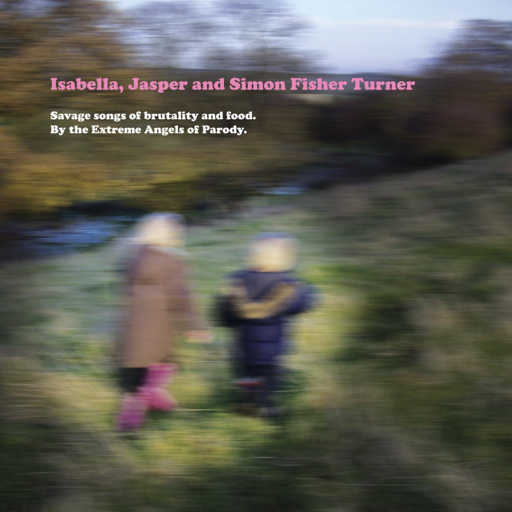 Isabella, Jasper And Simon Fisher Turner - Savage Songs Of Brutality And Food. By The Extreme Angels Of Parody